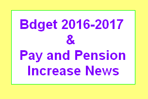 Bdget 2016-2017 and Pay and Pension Increase News latest