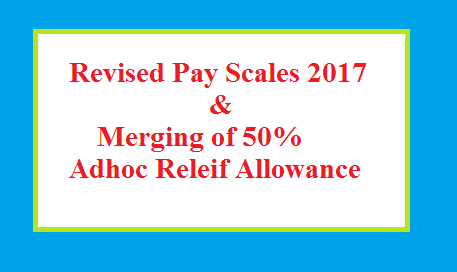 Revised pay Scales 2017 and Merger of 50 percent Adhoc Allowance News