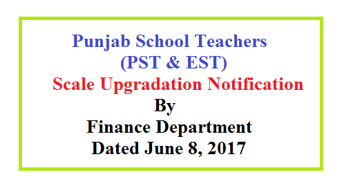 Punjab School teschers Scale Upgradation Notification Dated 8-6-2017 (PST and EST)