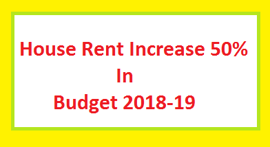 House Rent Increase 50 Percent in Federal Budget 2018-19 Today Breaking News of Govt Employees