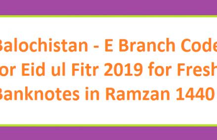 Balochistan – E Branch Codes ids on Eid ul Fitr 2019 for Fresh Banknotes in Ramzan 1440