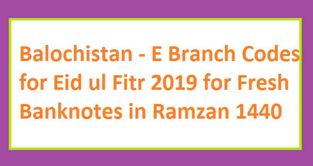 Balochistan - E Branch Codes for Eid ul Fitr 2019 for Fresh Banknotes in Ramzan 1440 8877 SMS Service