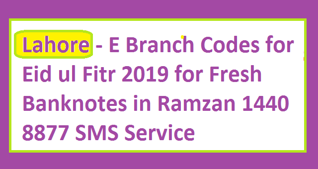 Lahore - E Branch Codes for Eid ul Fitr 2019 for Fresh Banknotes in Ramzan 1440 8877 SMS Service