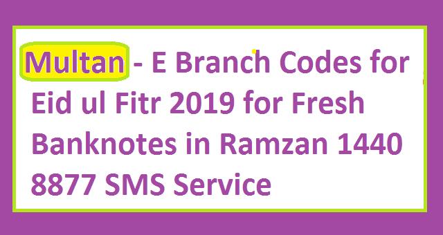 Multan - E Branch Codes Ids for Eid ul Fitr 2019 for Fresh Banknotes in Ramzan ul Mubarak 1440 8877 SMS Service