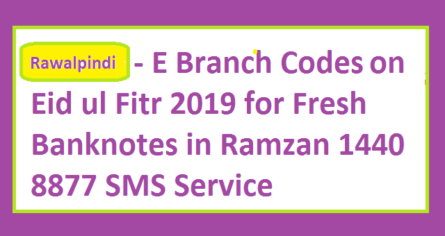Rawalpindi - E Branch Codes Ids for Eid ul Fitr 2019 for Fresh Banknotes in Ramzan ul Mubarak 1440 8877 SMS Service